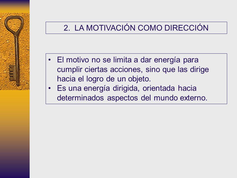 2. LA MOTIVACIÓN COMO DIRECCIÓN El motivo no se limita a dar energía para cumplir ciertas acciones, sino que las dirige hacia el logro de un objeto. E