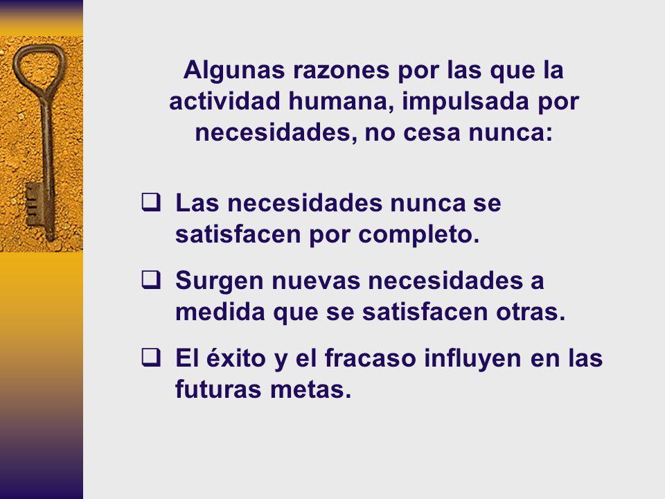 Algunas razones por las que la actividad humana, impulsada por necesidades, no cesa nunca: Las necesidades nunca se satisfacen por completo. Surgen nu