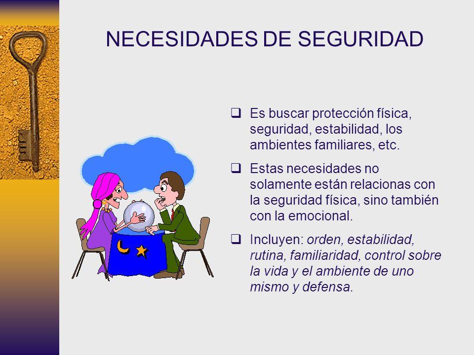 NECESIDADES DE SEGURIDAD Es buscar protección física, seguridad, estabilidad, los ambientes familiares, etc. Estas necesidades no solamente están rela