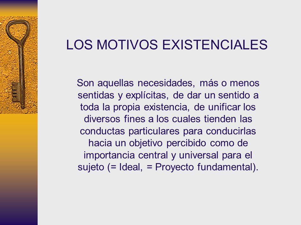 LOS MOTIVOS EXISTENCIALES Son aquellas necesidades, más o menos sentidas y explícitas, de dar un sentido a toda la propia existencia, de unificar los