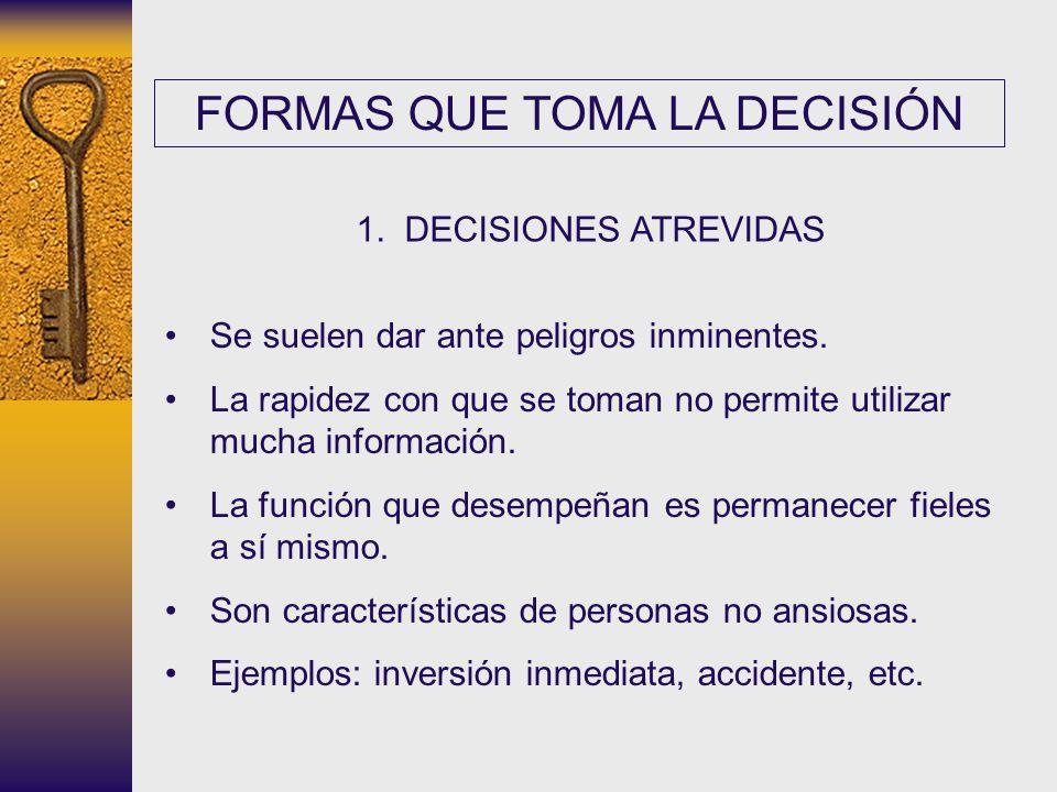 FORMAS QUE TOMA LA DECISIÓN 1. DECISIONES ATREVIDAS Se suelen dar ante peligros inminentes. La rapidez con que se toman no permite utilizar mucha info