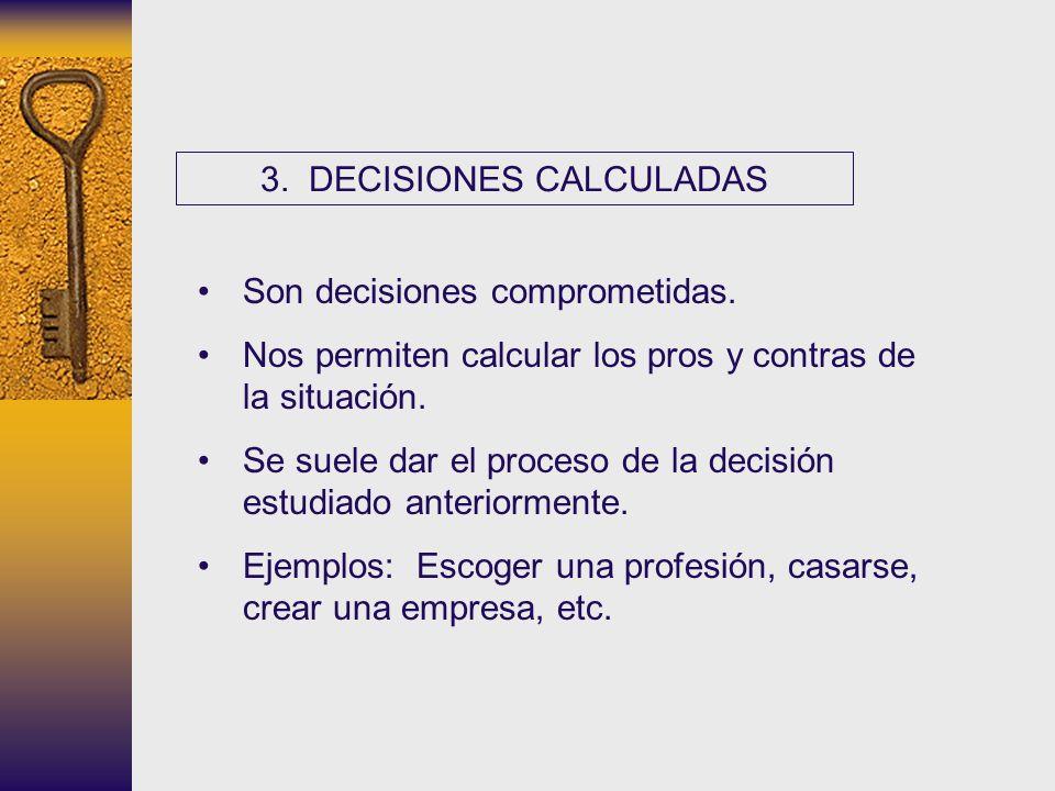 3. DECISIONES CALCULADAS Son decisiones comprometidas. Nos permiten calcular los pros y contras de la situación. Se suele dar el proceso de la decisió