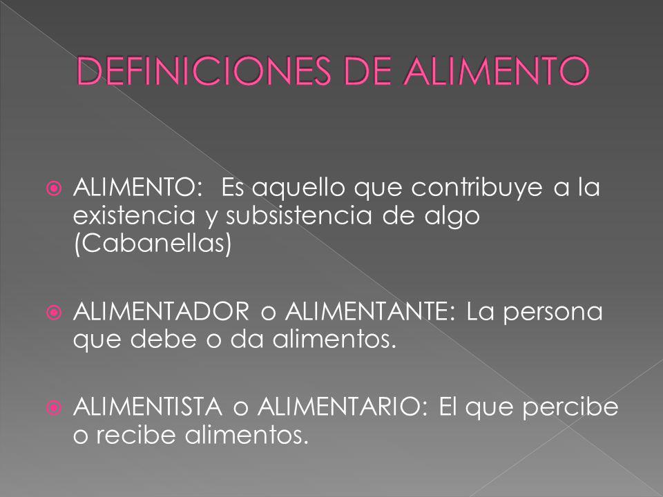 ALIMENTO: Es aquello que contribuye a la existencia y subsistencia de algo (Cabanellas) ALIMENTADOR o ALIMENTANTE: La persona que debe o da alimentos.