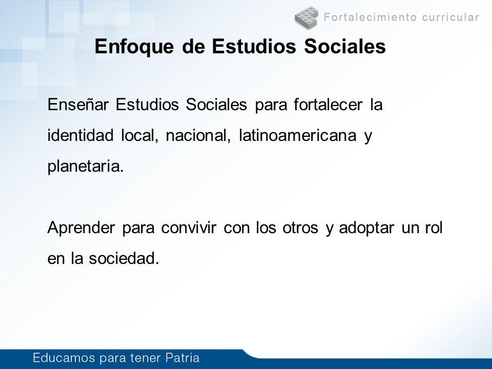 Enfoque de Estudios Sociales Enseñar Estudios Sociales para fortalecer la identidad local, nacional, latinoamericana y planetaria. Aprender para convi