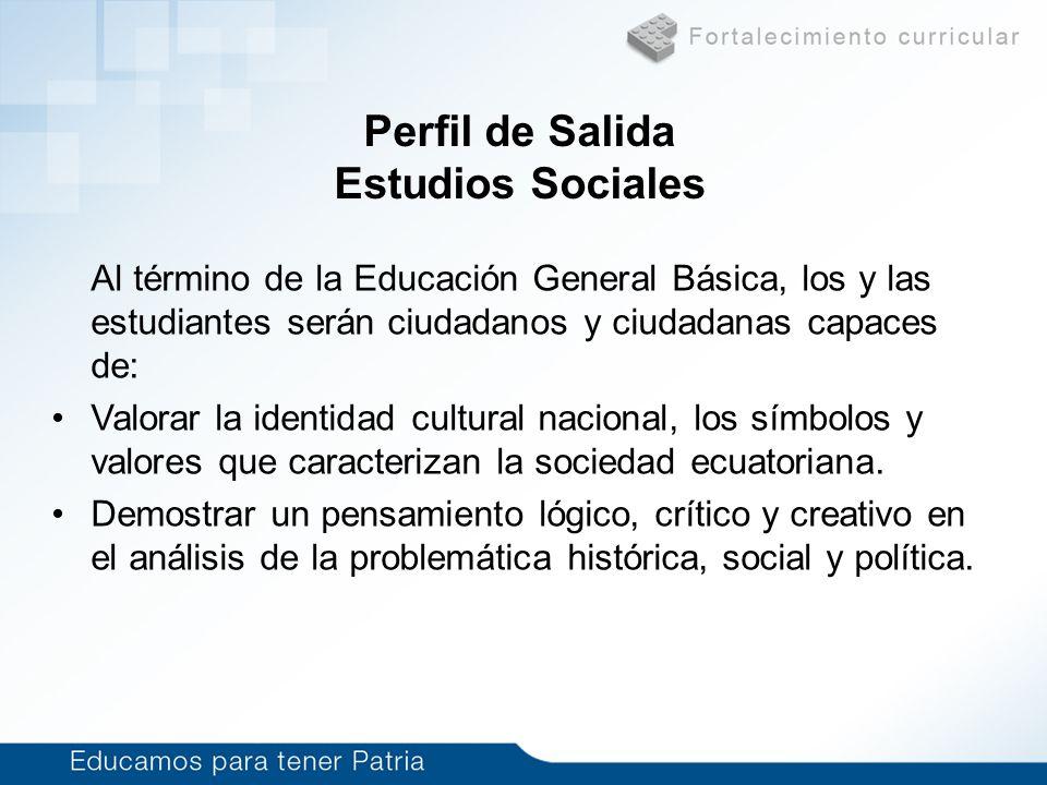 Perfil de Salida Estudios Sociales Al término de la Educación General Básica, los y las estudiantes serán ciudadanos y ciudadanas capaces de: Valorar