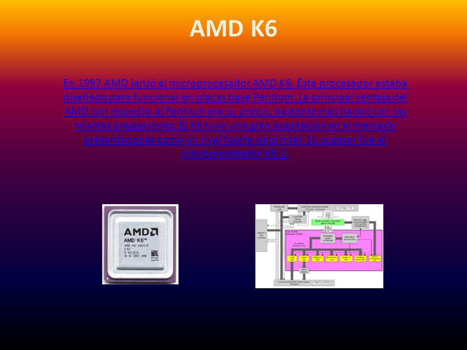 AMD K6 En 1997 AMD lanzó el microprocesador AMD K6. Éste procesador estaba diseñado para funcionar en placas base Pentium. La principal ventaja del AM