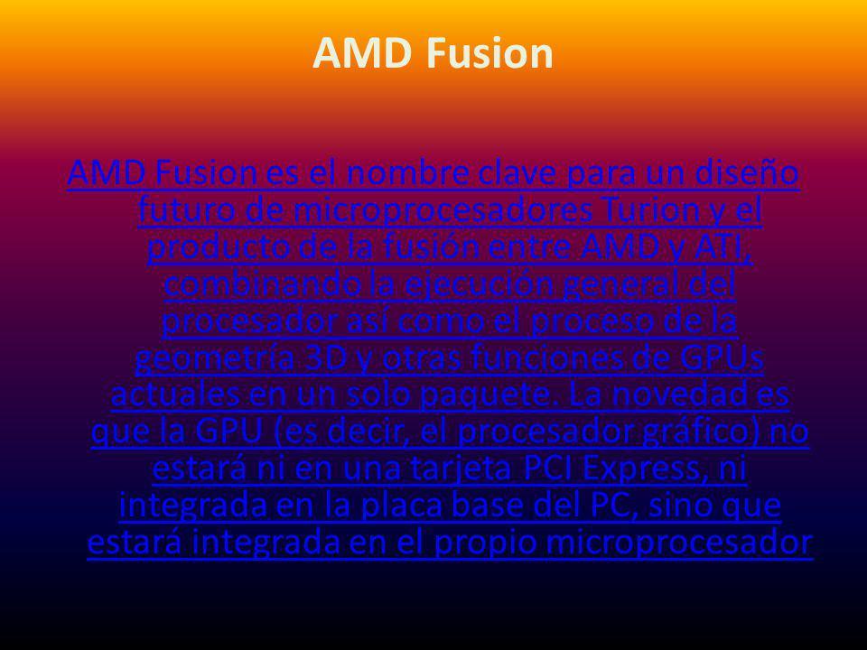 AMD Fusion AMD Fusion es el nombre clave para un diseño futuro de microprocesadores Turion y el producto de la fusión entre AMD y ATI, combinando la e