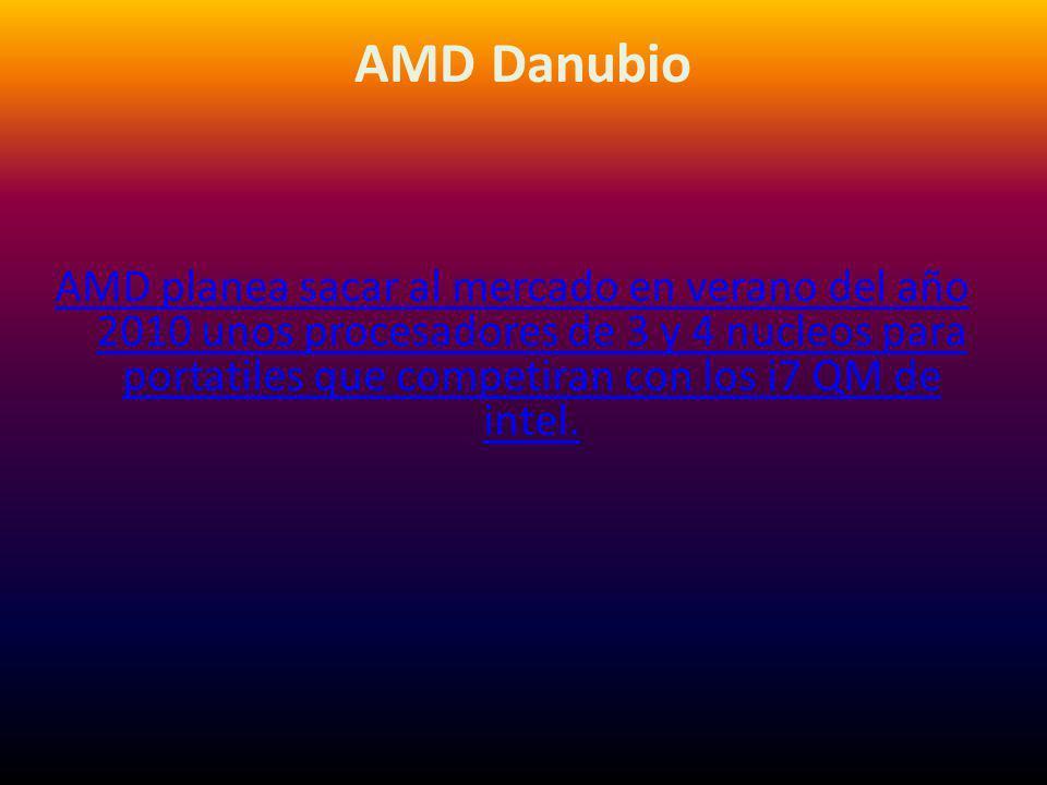 AMD Danubio AMD planea sacar al mercado en verano del año 2010 unos procesadores de 3 y 4 nucleos para portatiles que competiran con los i7 QM de intel.