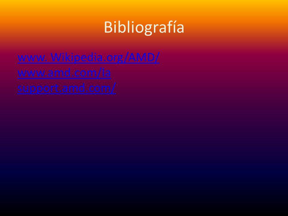 Bibliografía www. Wikipedia.org/AMD/ www.amd.com/la support.amd.com/