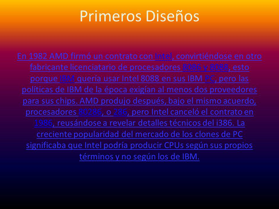 Primeros Diseños En 1982 AMD firmó un contrato con Intel, convirtiéndose en otro fabricante licenciatario de procesadores 8086 y 8088, esto porque IBM quería usar Intel 8088 en sus IBM PC, pero las políticas de IBM de la época exigían al menos dos proveedores para sus chips.