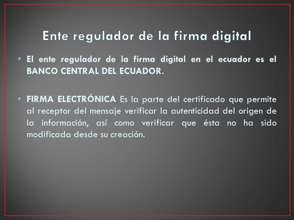 El ente regulador de la firma digital en el ecuador es el BANCO CENTRAL DEL ECUADOR. FIRMA ELECTRÓNICA Es la parte del certificado que permite al rece