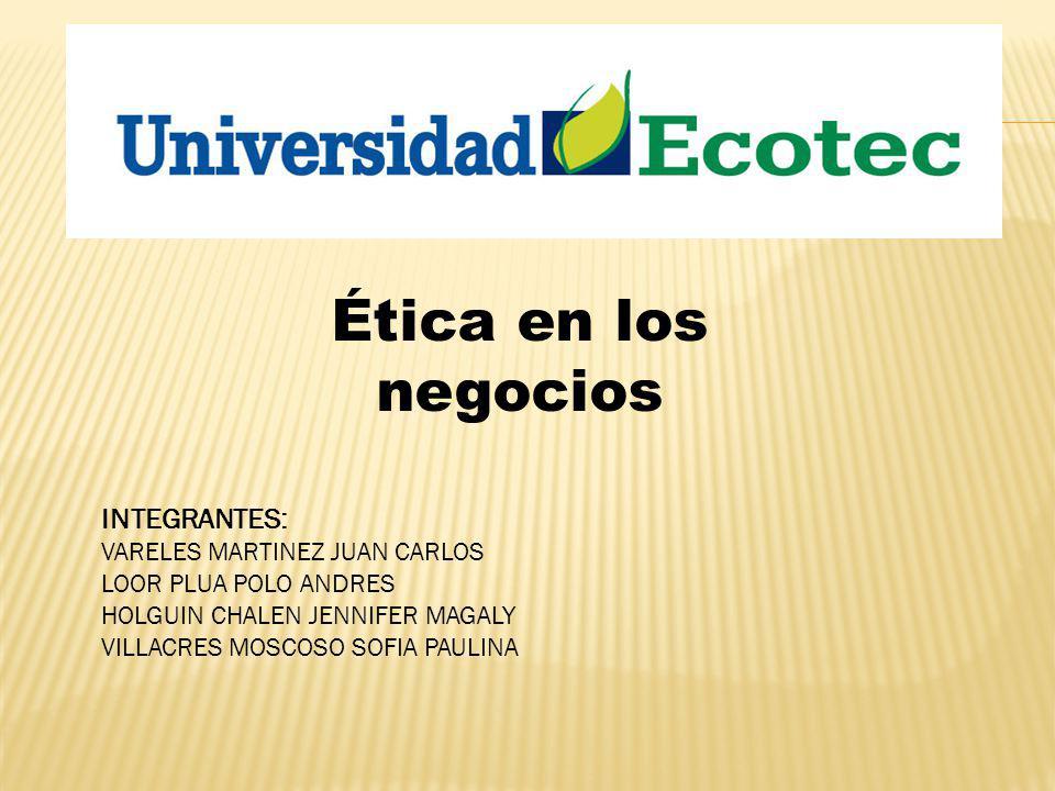 Ética en los negocios INTEGRANTES: VARELES MARTINEZ JUAN CARLOS LOOR PLUA POLO ANDRES HOLGUIN CHALEN JENNIFER MAGALY VILLACRES MOSCOSO SOFIA PAULINA