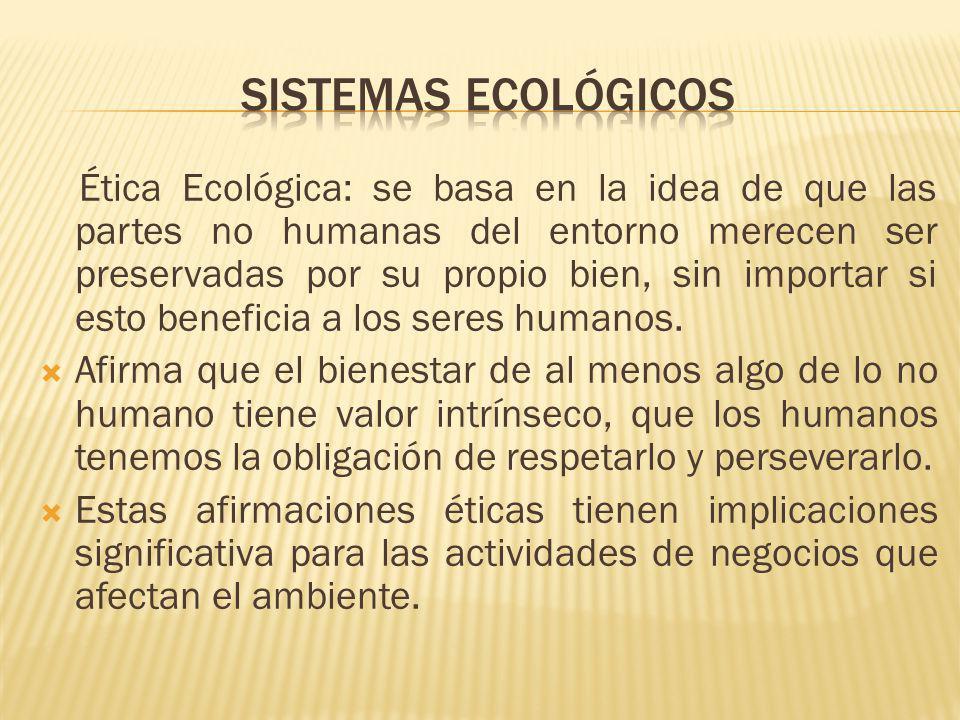 Ética Ecológica: se basa en la idea de que las partes no humanas del entorno merecen ser preservadas por su propio bien, sin importar si esto benefici