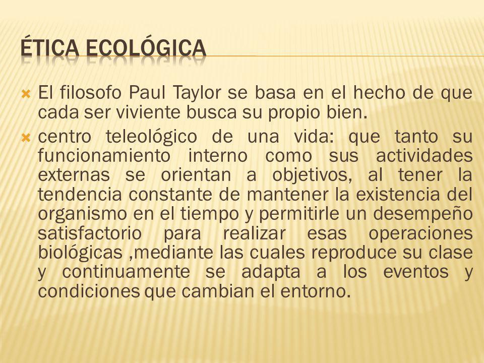 El filosofo Paul Taylor se basa en el hecho de que cada ser viviente busca su propio bien. centro teleológico de una vida: que tanto su funcionamiento