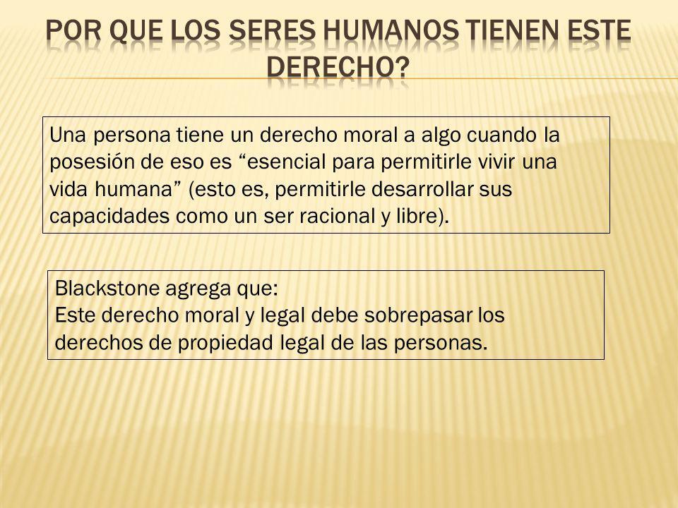 Una persona tiene un derecho moral a algo cuando la posesión de eso es esencial para permitirle vivir una vida humana (esto es, permitirle desarrollar