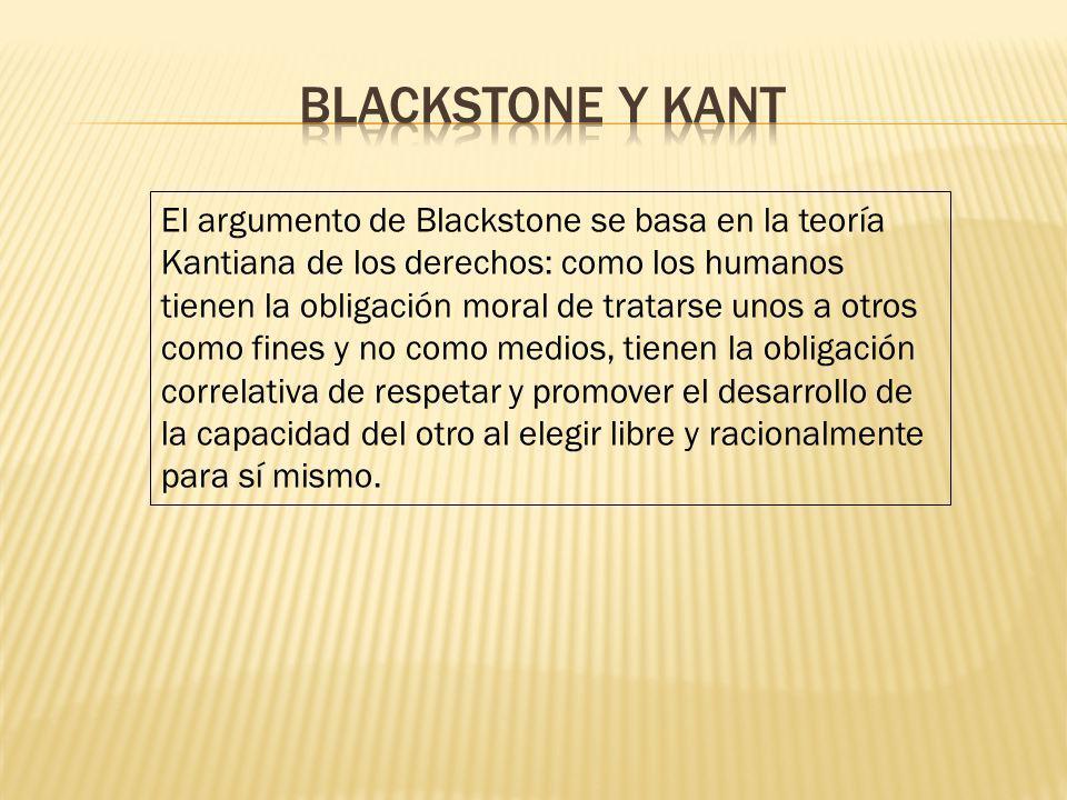 El argumento de Blackstone se basa en la teoría Kantiana de los derechos: como los humanos tienen la obligación moral de tratarse unos a otros como fi
