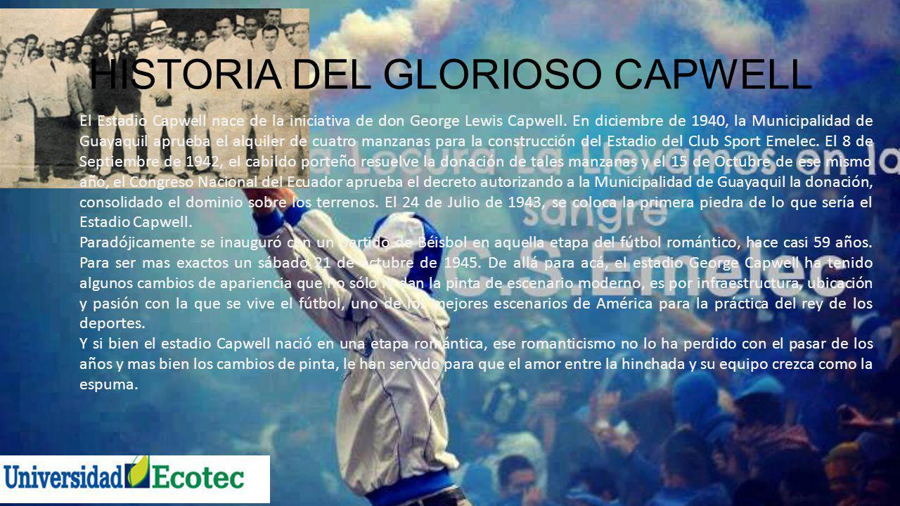 HISTORIA DEL GLORIOSO CAPWELL El Estadio Capwell nace de la iniciativa de don George Lewis Capwell. En diciembre de 1940, la Municipalidad de Guayaqui