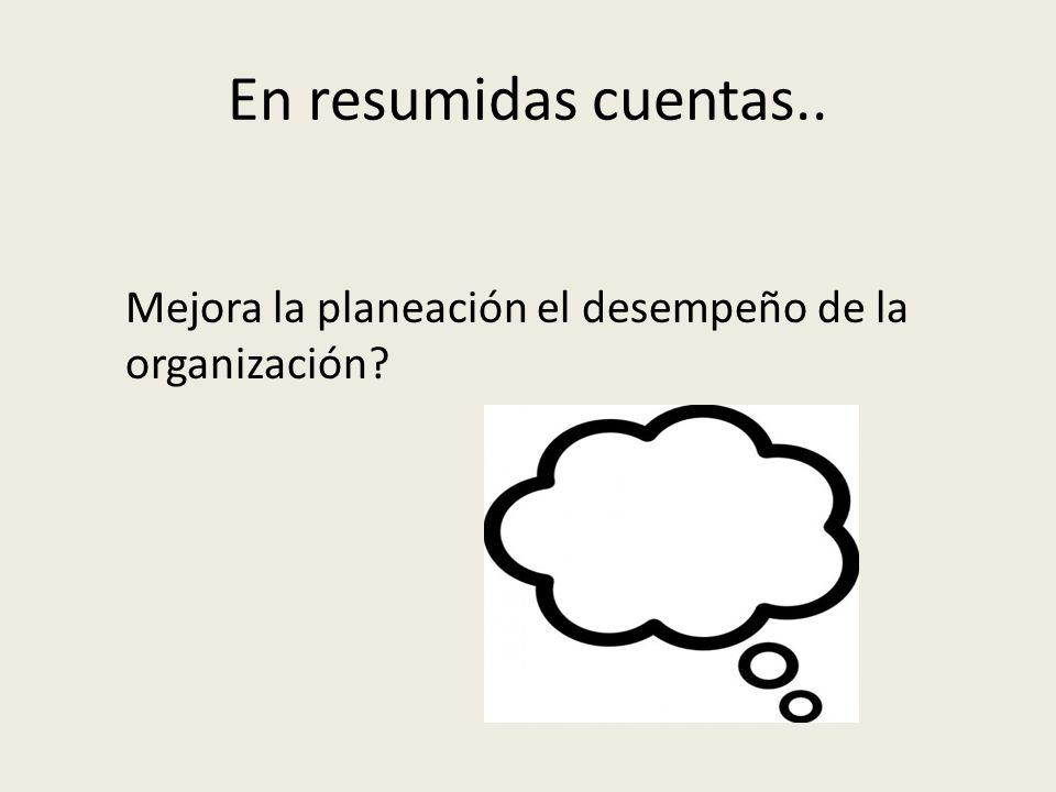 En resumidas cuentas.. Mejora la planeación el desempeño de la organización?