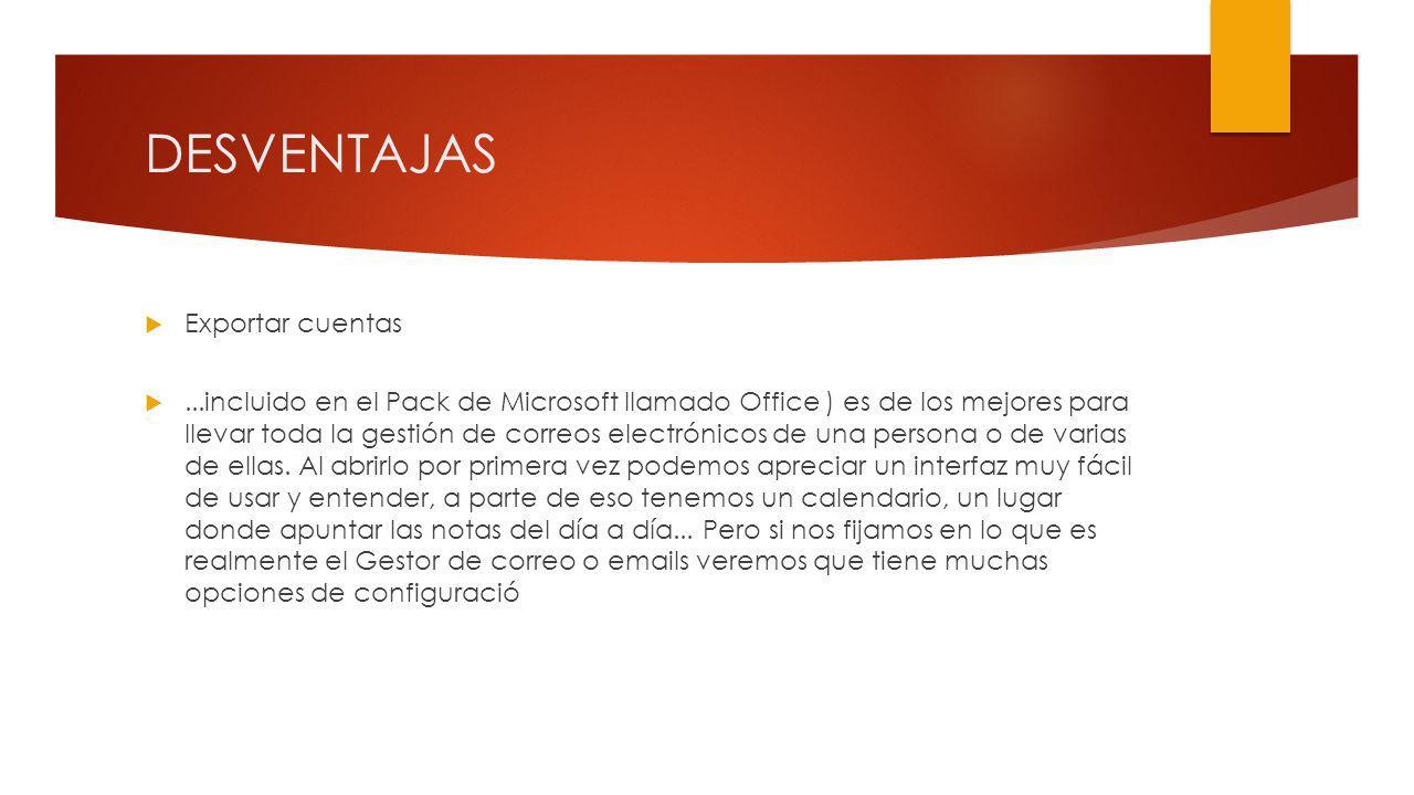 DESVENTAJAS Exportar cuentas...incluido en el Pack de Microsoft llamado Office ) es de los mejores para llevar toda la gestión de correos electrónicos de una persona o de varias de ellas.