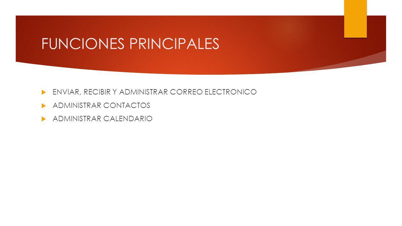 FUNCIONES PRINCIPALES ENVIAR, RECIBIR Y ADMINISTRAR CORREO ELECTRONICO ADMINISTRAR CONTACTOS ADMINISTRAR CALENDARIO