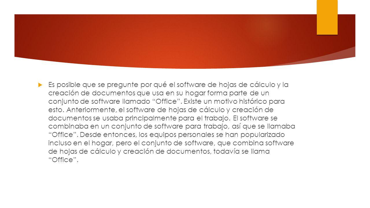 Es posible que se pregunte por qué el software de hojas de cálculo y la creación de documentos que usa en su hogar forma parte de un conjunto de software llamado Office.