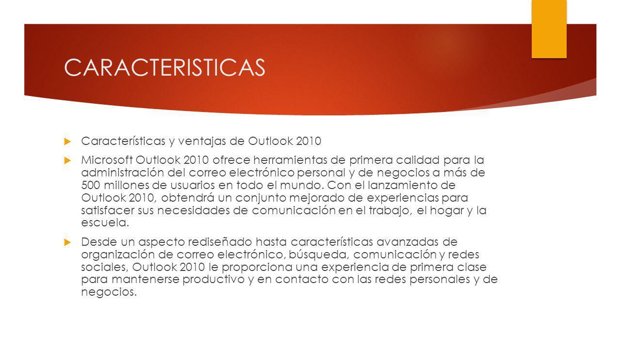 CARACTERISTICAS Características y ventajas de Outlook 2010 Microsoft Outlook 2010 ofrece herramientas de primera calidad para la administración del correo electrónico personal y de negocios a más de 500 millones de usuarios en todo el mundo.