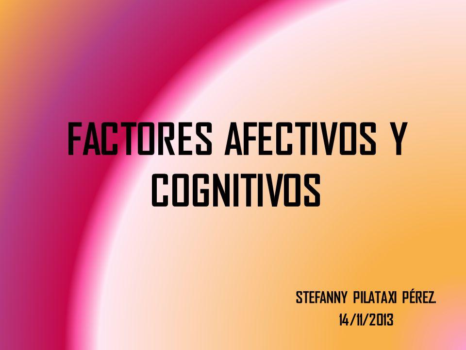 FACTORES AFECTIVOS Y COGNITIVOS STEFANNY PILATAXI PÉREZ. 14/11/2013