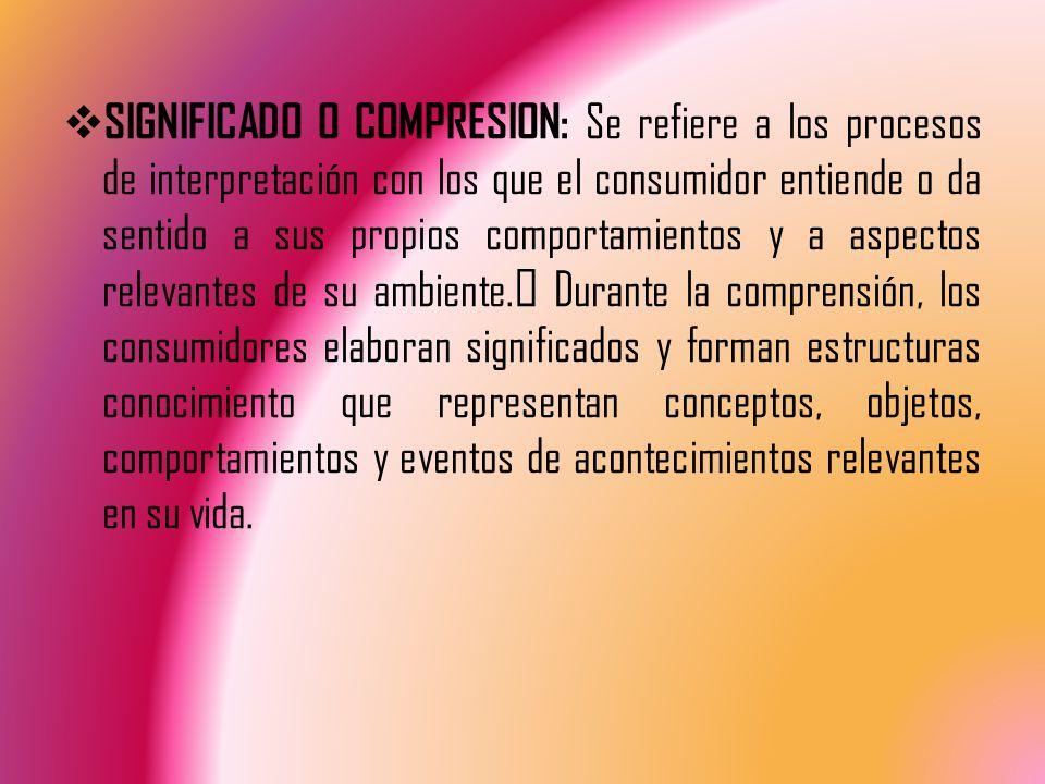 SIGNIFICADO O COMPRESION: Se refiere a los procesos de interpretación con los que el consumidor entiende o da sentido a sus propios comportamientos y a aspectos relevantes de su ambiente.