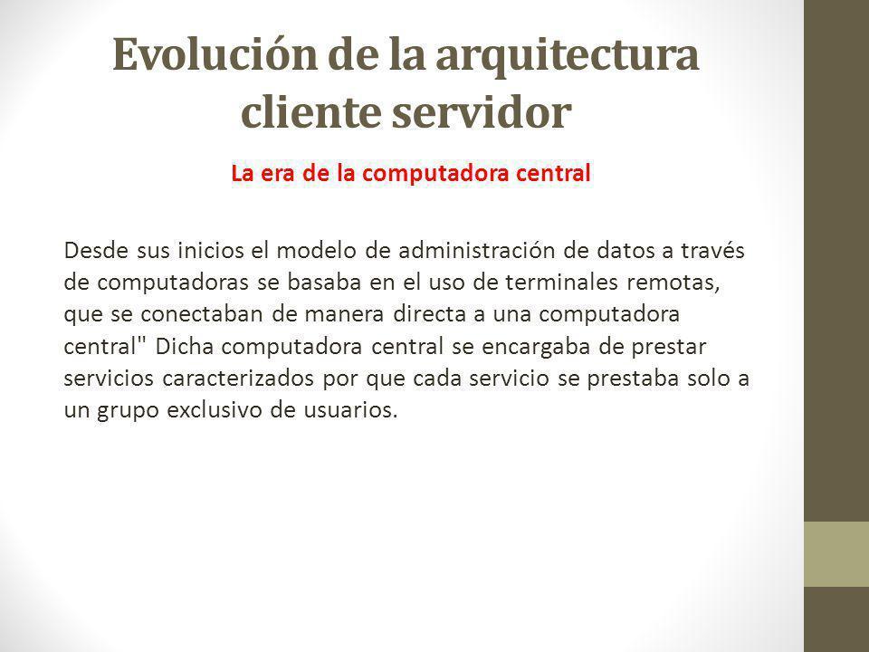 Evolución de la arquitectura cliente servidor La era de la computadora central Desde sus inicios el modelo de administración de datos a través de comp