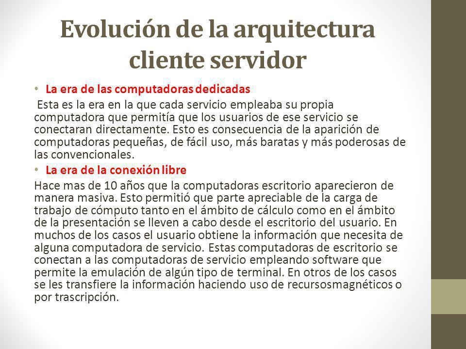 Evolución de la arquitectura cliente servidor La era de las computadoras dedicadas Esta es la era en la que cada servicio empleaba su propia computadora que permitía que los usuarios de ese servicio se conectaran directamente.