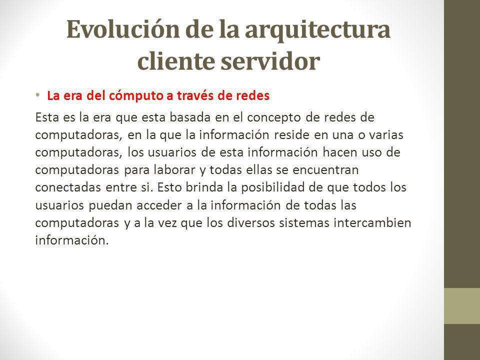 Evolución de la arquitectura cliente servidor La era del cómputo a través de redes Esta es la era que esta basada en el concepto de redes de computado