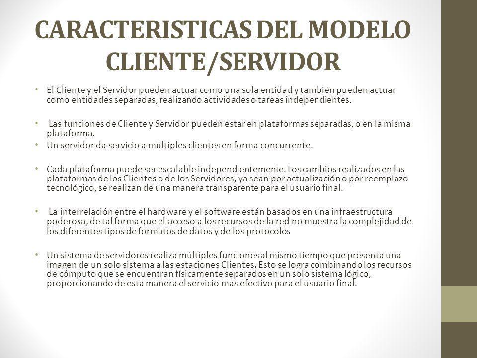 CARACTERISTICAS DEL MODELO CLIENTE/SERVIDOR El Cliente y el Servidor pueden actuar como una sola entidad y también pueden actuar como entidades separa