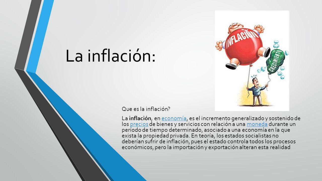 La inflación: Que es la inflación? La inflación, en economía, es el incremento generalizado y sostenido de los precios de bienes y servicios con relac