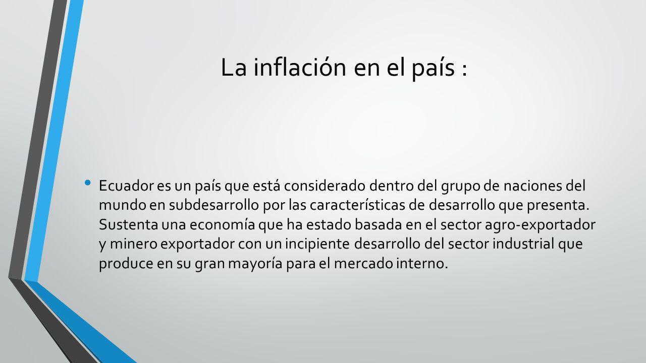 La inflación en el país : Ecuador es un país que está considerado dentro del grupo de naciones del mundo en subdesarrollo por las características de d