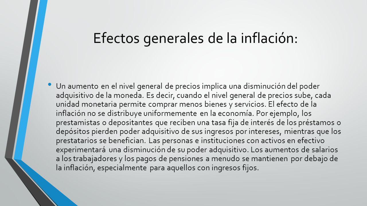 Efectos generales de la inflación: Un aumento en el nivel general de precios implica una disminución del poder adquisitivo de la moneda. Es decir, cua