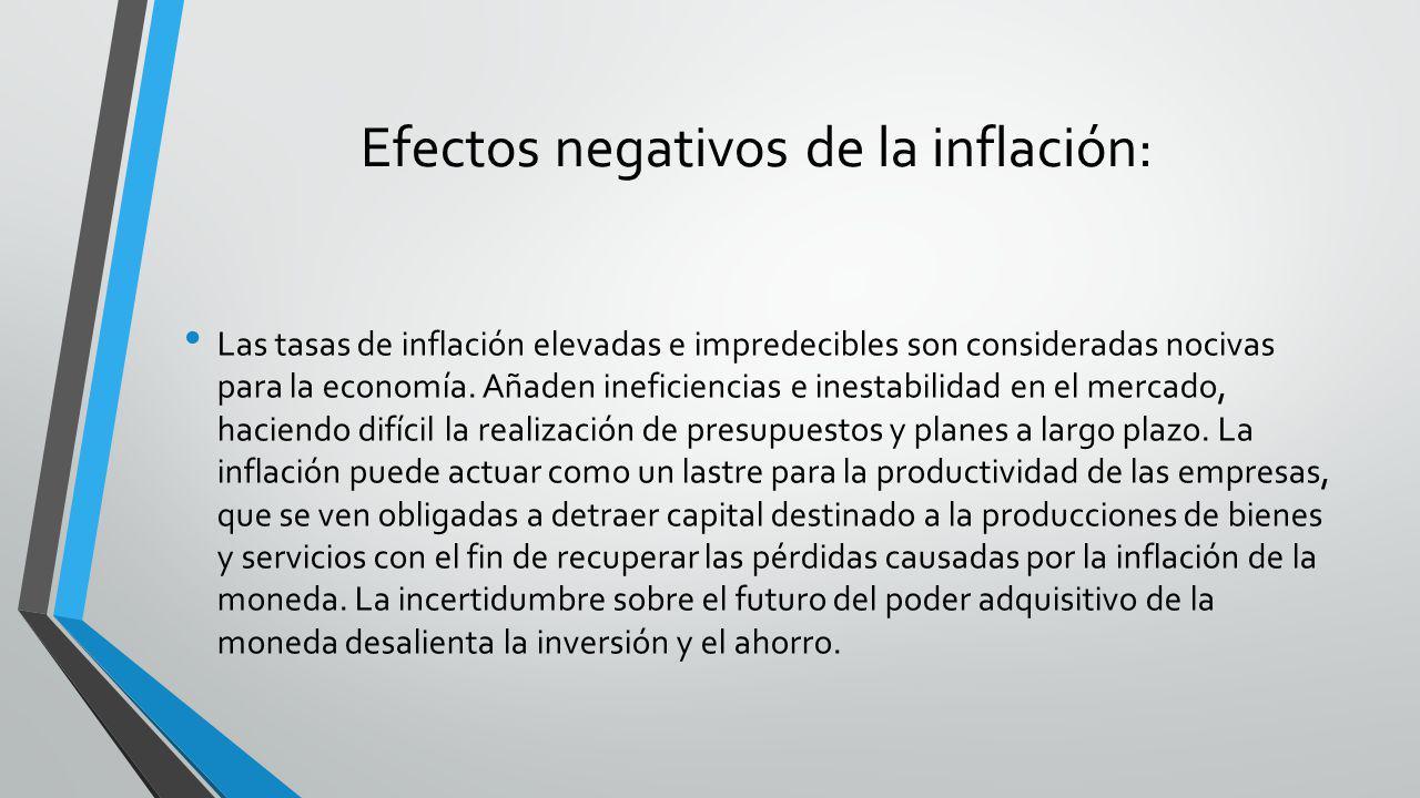 Efectos negativos de la inflación: Las tasas de inflación elevadas e impredecibles son consideradas nocivas para la economía. Añaden ineficiencias e i