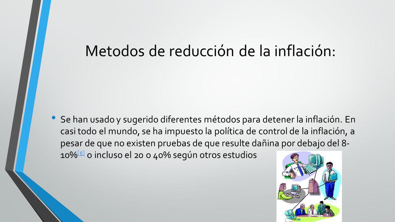 Metodos de reducción de la inflación: Se han usado y sugerido diferentes métodos para detener la inflación. En casi todo el mundo, se ha impuesto la p