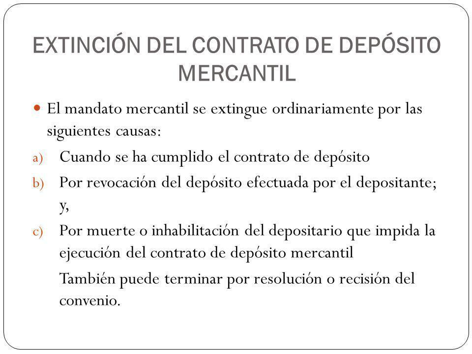 EXTINCIÓN DEL CONTRATO DE DEPÓSITO MERCANTIL El mandato mercantil se extingue ordinariamente por las siguientes causas: a) Cuando se ha cumplido el co