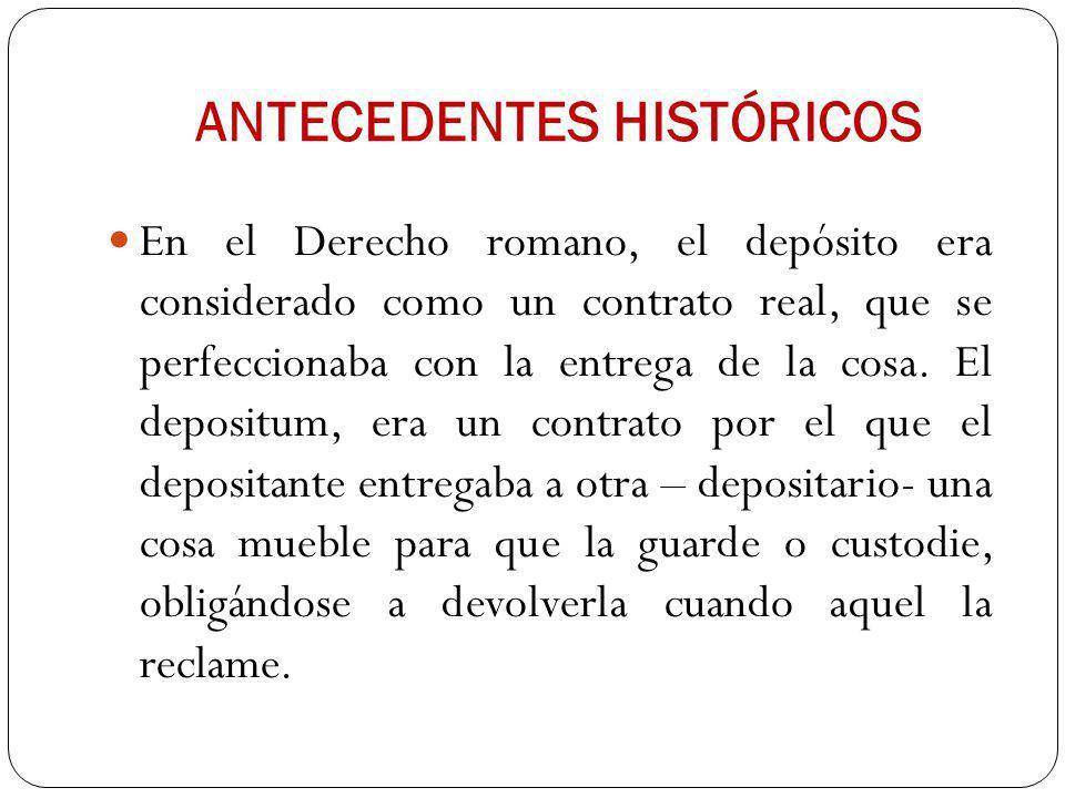 ANTECEDENTES HISTÓRICOS En el Derecho romano, el depósito era considerado como un contrato real, que se perfeccionaba con la entrega de la cosa. El de