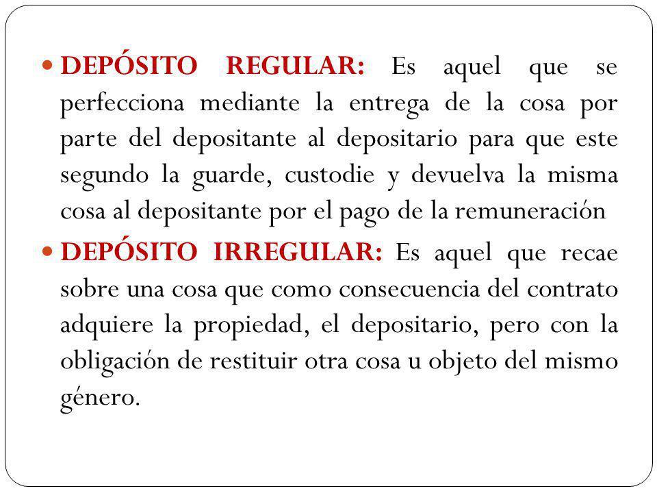 DEPÓSITO REGULAR: Es aquel que se perfecciona mediante la entrega de la cosa por parte del depositante al depositario para que este segundo la guarde,