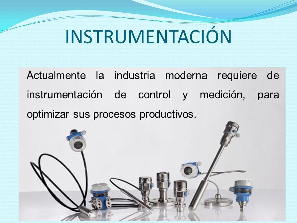 INSTRUMENTACIÓN Actualmente la industria moderna requiere de instrumentación de control y medición, para optimizar sus procesos productivos.