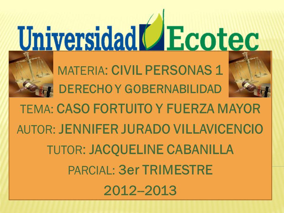 MATERIA : CIVIL PERSONAS 1 DERECHO Y GOBERNABILIDAD TEMA: CASO FORTUITO Y FUERZA MAYOR AUTOR: JENNIFER JURADO VILLAVICENCIO TUTOR : JACQUELINE CABANILLA PARCIAL: 3er TRIMESTRE 2012--2013