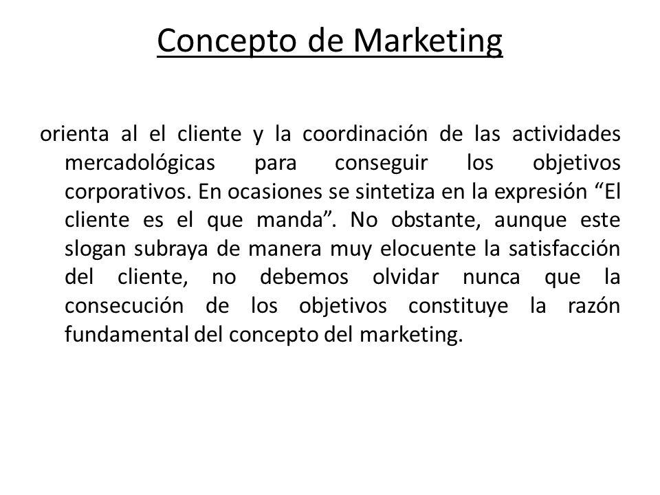 Concepto de Marketing orienta al el cliente y la coordinación de las actividades mercadológicas para conseguir los objetivos corporativos. En ocasione