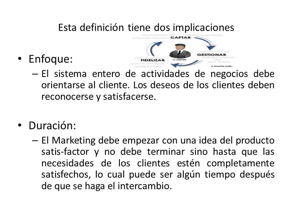 Esta definición tiene dos implicaciones Enfoque: – El sistema entero de actividades de negocios debe orientarse al cliente. Los deseos de los clientes