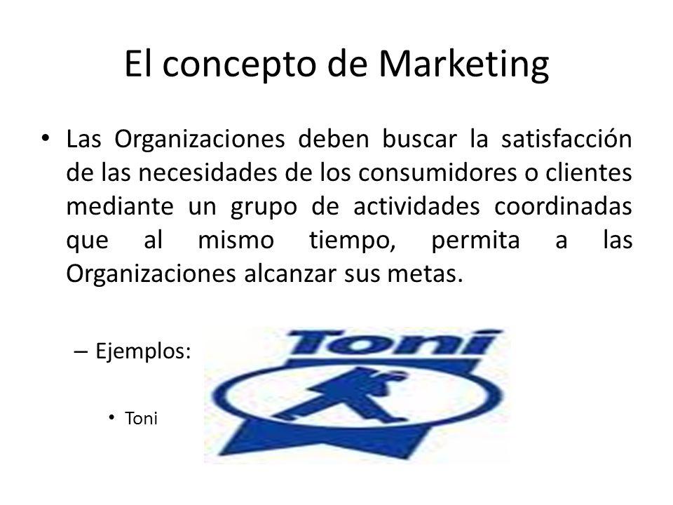 El concepto de Marketing Las Organizaciones deben buscar la satisfacción de las necesidades de los consumidores o clientes mediante un grupo de activi