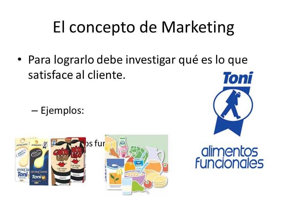 El concepto de Marketing Para lograrlo debe investigar qué es lo que satisface al cliente. – Ejemplos: Alimentos funcionales