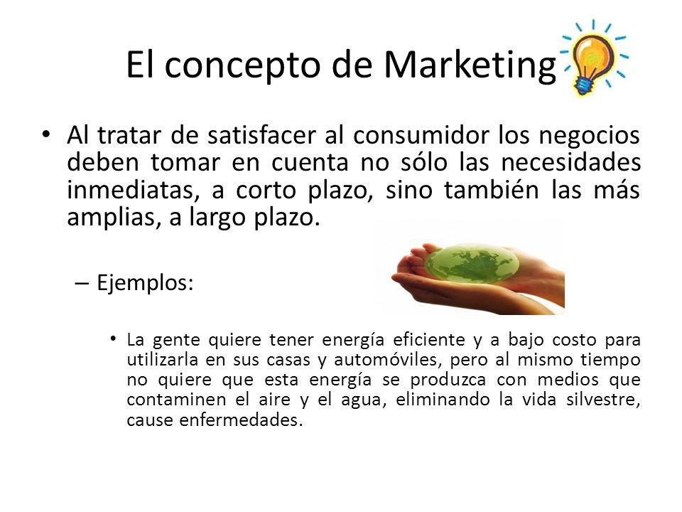 El concepto de Marketing Al tratar de satisfacer al consumidor los negocios deben tomar en cuenta no sólo las necesidades inmediatas, a corto plazo, s