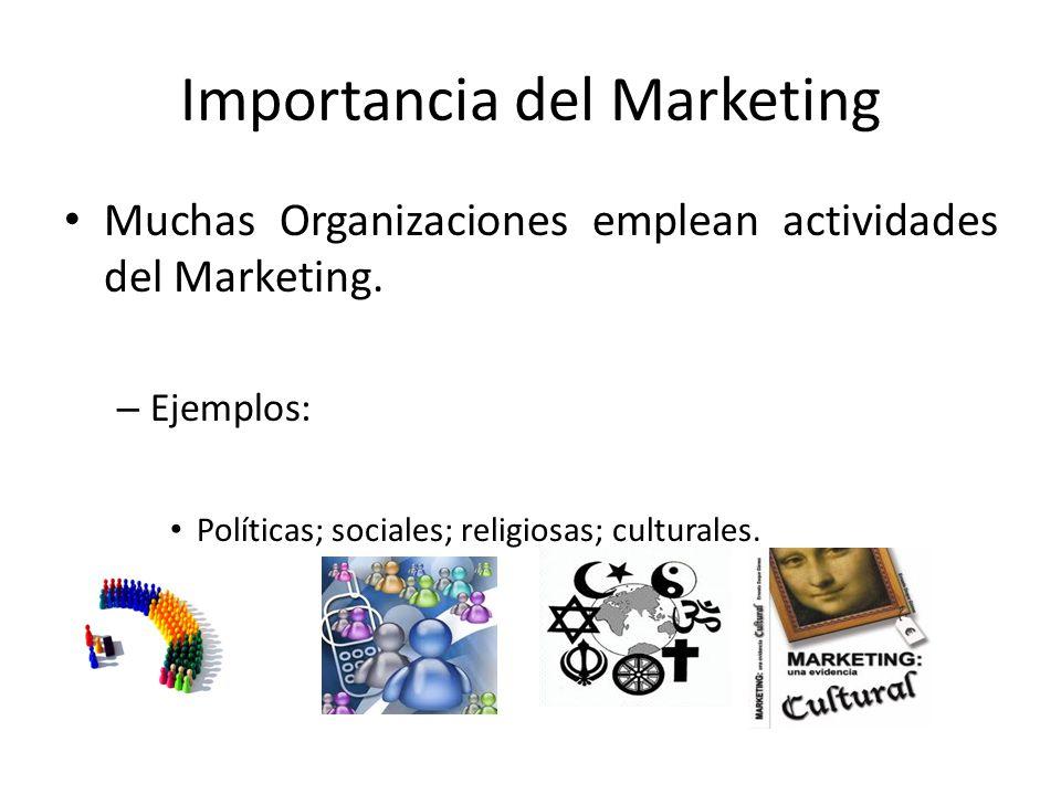 Importancia del Marketing Muchas Organizaciones emplean actividades del Marketing. – Ejemplos: Políticas; sociales; religiosas; culturales.