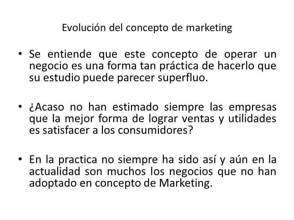 Evolución del concepto de marketing Se entiende que este concepto de operar un negocio es una forma tan práctica de hacerlo que su estudio puede parec