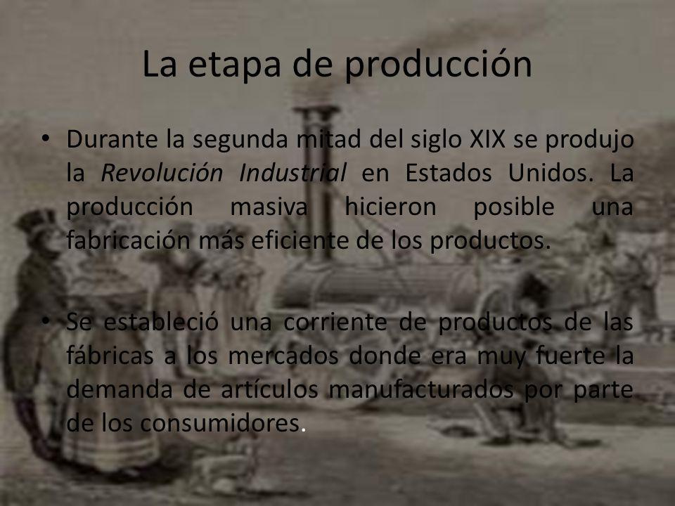 La etapa de producción Durante la segunda mitad del siglo XIX se produjo la Revolución Industrial en Estados Unidos. La producción masiva hicieron pos
